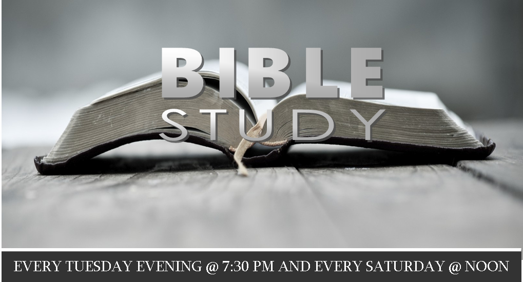 Bible Study Tuesday Noon and 7:30 PM. Saturday at Noon